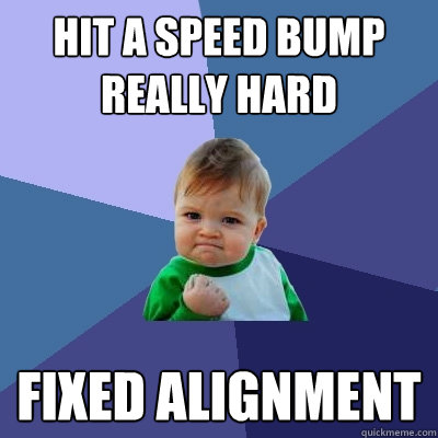 Hit a speed bump really hard fixed alignment  - Hit a speed bump really hard fixed alignment   Success Kid