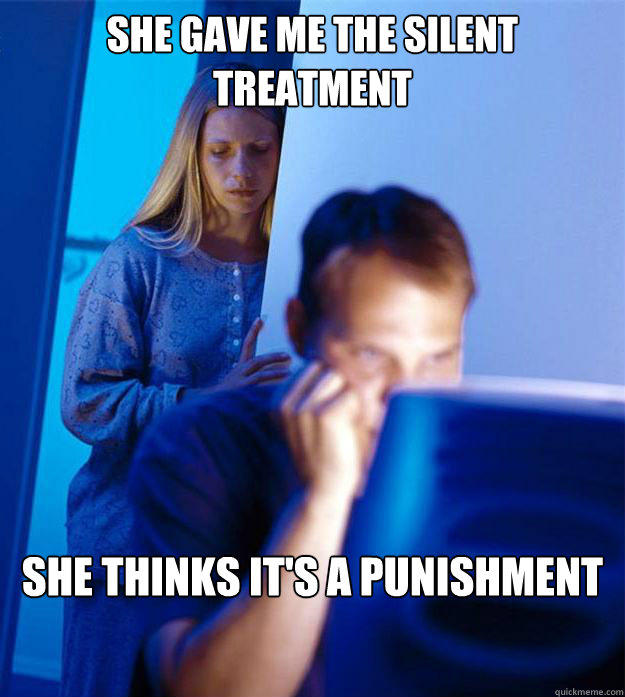 She gave me the silent treatment  she thinks it's a punishment - She gave me the silent treatment  she thinks it's a punishment  Redditors Wife