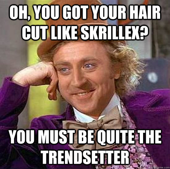 Oh, you got your hair cut like Skrillex? You must be quite the trendsetter - Oh, you got your hair cut like Skrillex? You must be quite the trendsetter  Imminent Freshman