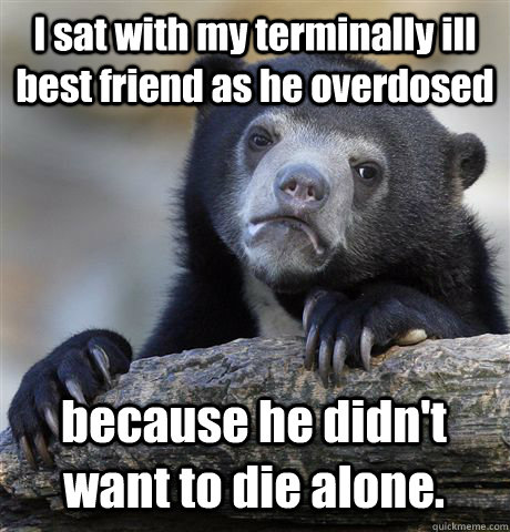 I sat with my terminally ill best friend as he overdosed because he didn't want to die alone. - I sat with my terminally ill best friend as he overdosed because he didn't want to die alone.  Confession Bear