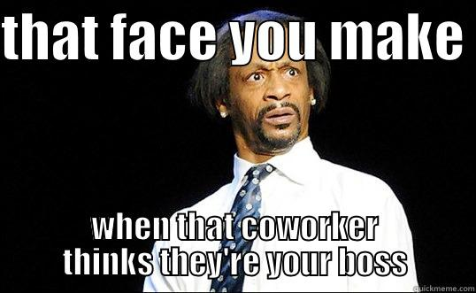 that FACE - THAT FACE YOU MAKE  WHEN THAT COWORKER THINKS THEY'RE YOUR BOSS Misc