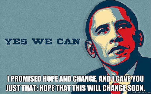 i PROMISED HOPE AND CHANGE, AND I GAVE YOU JUST THAT: HOPE THAT THIS WILL CHANGE SOON.   Scumbag Obama