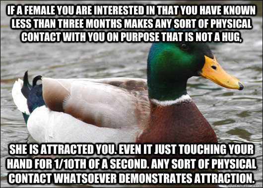 If a female you are interested in that you have known less than three months makes any sort of physical contact with you on purpose that is not a hug, She is attracted you. Even it just touching your hand for 1/10th of a second. Any sort of physical conta - If a female you are interested in that you have known less than three months makes any sort of physical contact with you on purpose that is not a hug, She is attracted you. Even it just touching your hand for 1/10th of a second. Any sort of physical conta  Actual Advice Mallard