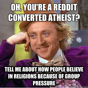 Oh, You're a Reddit converted atheist?  Tell me about how people believe in religions because of group pressure  Condescending Wonka