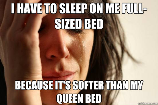I have to sleep on me full-sized bed because it's softer than my queen bed - I have to sleep on me full-sized bed because it's softer than my queen bed  First World Problems