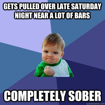 Gets pulled over late saturday night near a lot of bars completely sober - Gets pulled over late saturday night near a lot of bars completely sober  Success Kid