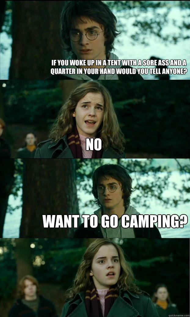 If you woke up in a tent with a sore ass and a quarter in your hand would you tell anyone? no want to go camping? - If you woke up in a tent with a sore ass and a quarter in your hand would you tell anyone? no want to go camping?  Horny Harry