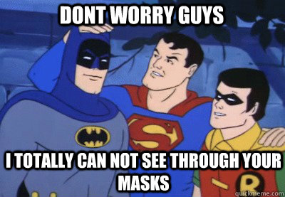 DONT WORRY GUYS I TOTALLY CAN NOT SEE THROUGH YOUR MASKS