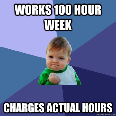 Works 100 hour week Charges actual hours - Works 100 hour week Charges actual hours  Success Kid