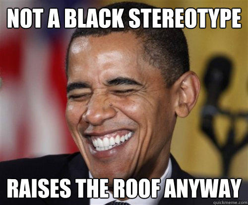 NOT A BLACK STEREOTYPE RAISES THE ROOF ANYWAY  Scumbag Obama