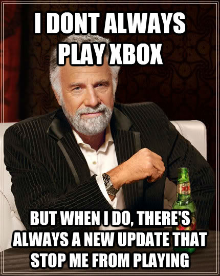I DONT ALWAYS PLAY XBOX BUT WHEN I DO, THERE'S ALWAYS A NEW UPDATE THAT STOP ME FROM PLAYING - I DONT ALWAYS PLAY XBOX BUT WHEN I DO, THERE'S ALWAYS A NEW UPDATE THAT STOP ME FROM PLAYING  untitled meme