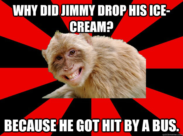Why did Jimmy drop his ice-cream? Because he got hit by a bus.
