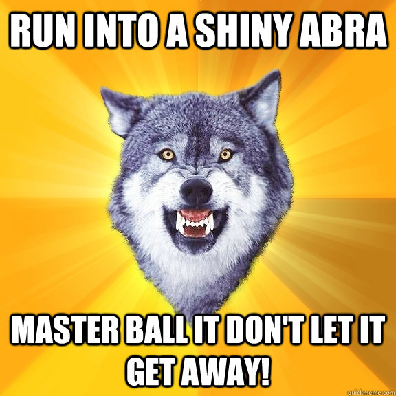 run into a shiny abra master ball it don't let it get away! - run into a shiny abra master ball it don't let it get away!  Courage Wolf
