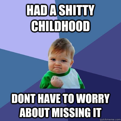 Had a shitty childhood dont have to worry about missing it - Had a shitty childhood dont have to worry about missing it  Success Kid