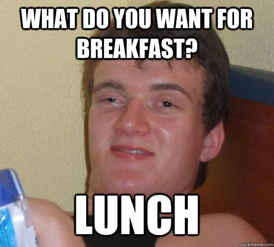 What do you want for breakfast? lunch - What do you want for breakfast? lunch  Really High Guy