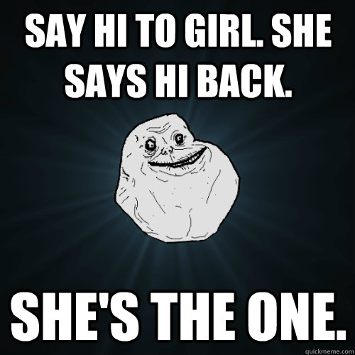 Say Hi To girl  she says hi back  she's the one  - Forever Alone