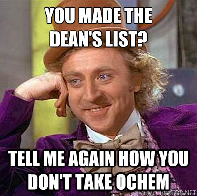 You made the  Dean's List? Tell me again how you don't take Ochem