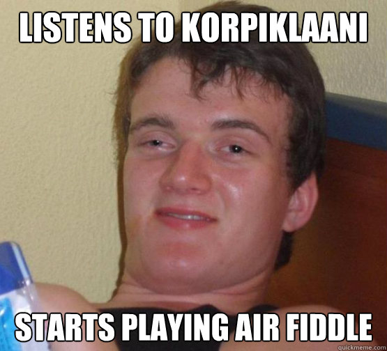 Listens to Korpiklaani Starts playing air fiddle
