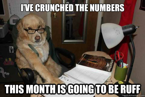 I've crunched the numbers This month is going to be ruff - I've crunched the numbers This month is going to be ruff  Misc
