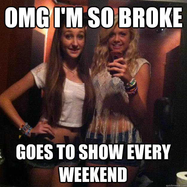 omg i'm so broke goes to show every weekend  Rave Girl