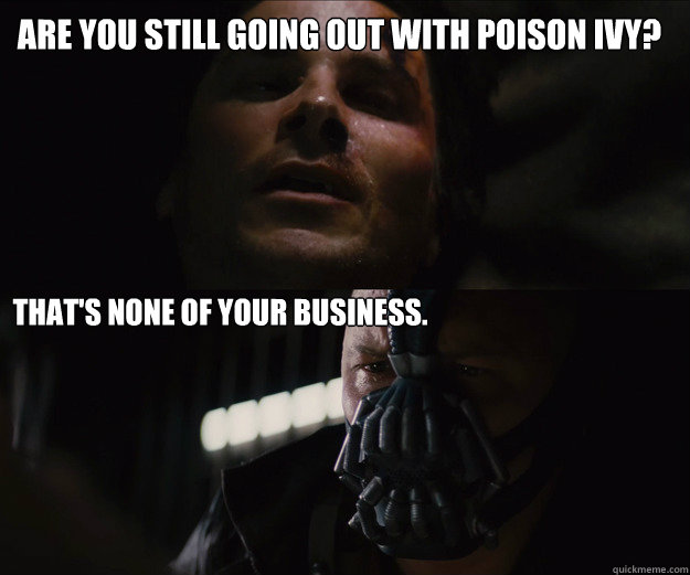 Are you still going out with poison ivy? That's none of your business.  The Dark Knight Rises Bruce Bane