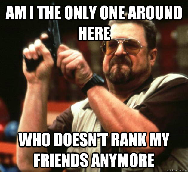 am I the only one around here who doesn't rank my friends anymore - am I the only one around here who doesn't rank my friends anymore  Angry Walter