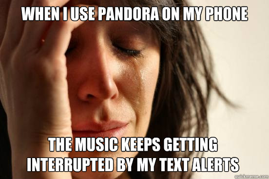 when i use pandora on my phone the music keeps getting interrupted by my text alerts - when i use pandora on my phone the music keeps getting interrupted by my text alerts  First World Problems