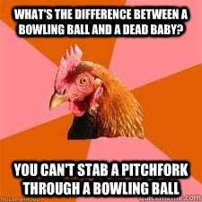 What's the difference between a bowling ball and a dead baby? You can't stab a pitchfork through a bowling ball  Anti-Anti-Joke Chicken