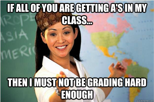 If all of you are getting A's in my class... then I must not be grading hard enough - If all of you are getting A's in my class... then I must not be grading hard enough  Scumbag Teacher