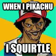 When I Pikachu I squirtle  DAT ASH