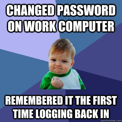 Changed password on work computer remembered it the first time logging back in - Changed password on work computer remembered it the first time logging back in  Success Kid