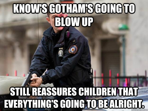 Know's Gotham's going to blow up Still reassures children that everything's going to be alright. - Know's Gotham's going to blow up Still reassures children that everything's going to be alright.  Misc