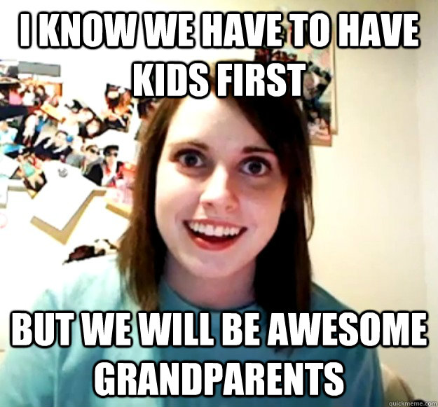 I know we have to have kids first But we will be awesome grandparents - I know we have to have kids first But we will be awesome grandparents  Overly Attached Girlfriend