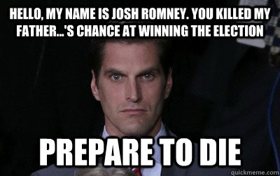 Hello, my name is Josh Romney. You killed my father...'s chance at winning the election Prepare to die - Hello, my name is Josh Romney. You killed my father...'s chance at winning the election Prepare to die  Menacing Josh Romney