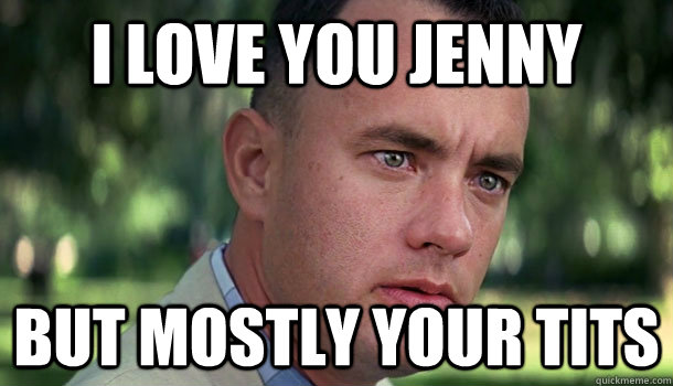 0ea46cda863efc308f7979bfba7dcf3c9e1de70fa5e41610a8bb346fd3329e1f i love you jenny but mostly your tits offensive forrest gump