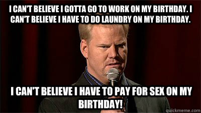 I can't believe I gotta go to work on my birthday. I can't believe I have to do laundry on my birthday.  I can't believe I have to pay for sex on my birthday! - I can't believe I gotta go to work on my birthday. I can't believe I have to do laundry on my birthday.  I can't believe I have to pay for sex on my birthday!  Jim Gaffigan Not Even Close