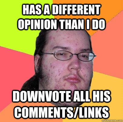 has a different opinion than i do downvote all his comments/links - has a different opinion than i do downvote all his comments/links  Butthurt Dweller