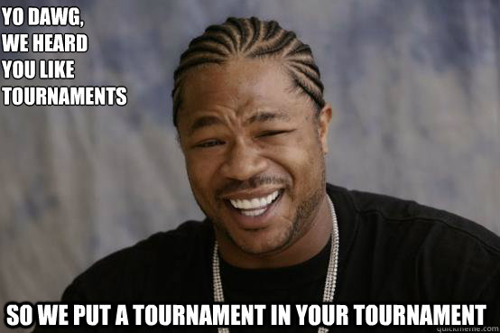Yo Dawg, we heard  you like tournaments so we put a tournament in your tournament