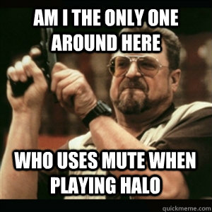 Am i the only one around here Who uses mute when playing halo - Am i the only one around here Who uses mute when playing halo  Misc