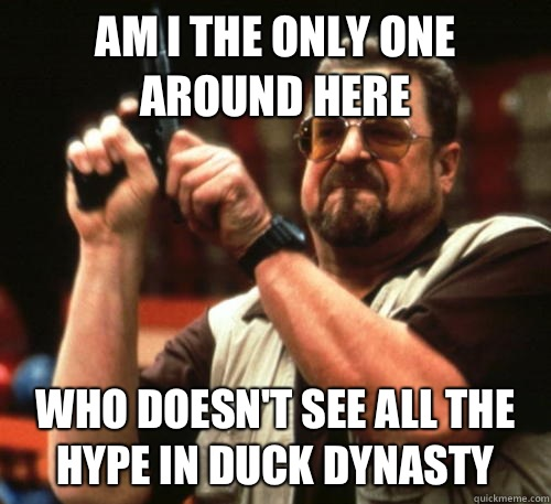 Am i the only one around here Who doesn't see all the hype in Duck Dynasty - Am i the only one around here Who doesn't see all the hype in Duck Dynasty  Am I The Only One Around Here