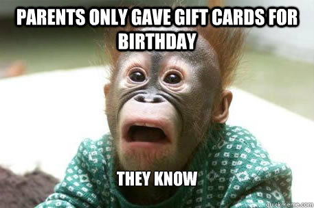 Parents only gave gift cards for birthday THEY KNOw  Sudden realization