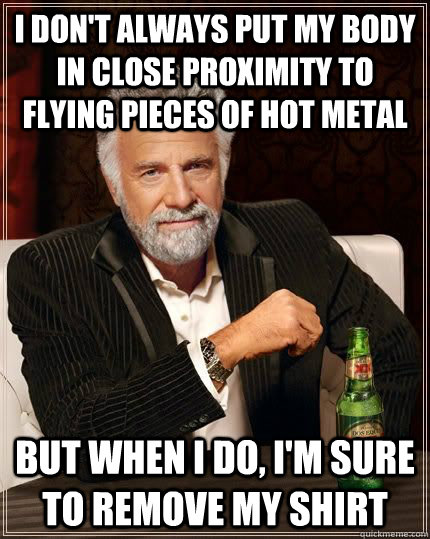 I don't always put my body in close proximity to flying pieces of hot metal but when I do, I'm sure to remove my shirt