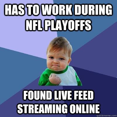 Has to work during NFL Playoffs found live feed streaming online - Has to work during NFL Playoffs found live feed streaming online  Success Kid