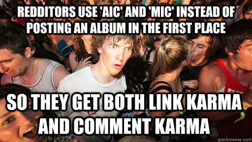 Redditors use 'AIC' and 'MIC' instead of posting an album in the first place SO THEY GET BOTH LINK KARMA AND COMMENT KARMA  - Redditors use 'AIC' and 'MIC' instead of posting an album in the first place SO THEY GET BOTH LINK KARMA AND COMMENT KARMA   Sudden Clarity Clarence