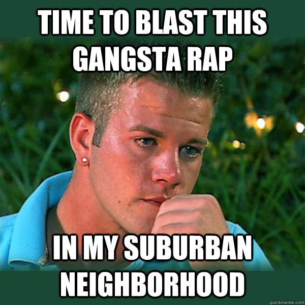 0eaec2c6a164fe713b780876618aa31ebf999b702f836bf3084de60c8cbb2a86 time to blast this gangsta rap in my suburban neighborhood bro