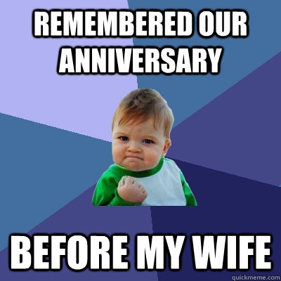 Remembered our anniversary before my wife - Remembered our anniversary before my wife  Success Kid