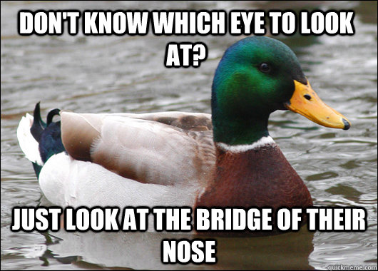 Don't know which eye to look at? Just look at the bridge of their nose - Don't know which eye to look at? Just look at the bridge of their nose  Actual Advice Mallard