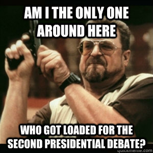 Am i the only one around here who got loaded for the second presidential debate? - Am i the only one around here who got loaded for the second presidential debate?  Am I The Only One Round Here