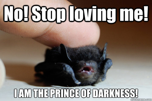 No! Stop loving me! I AM THE PRINCE OF DARKNESS!