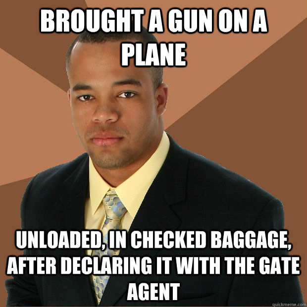 Brought a gun on a plane unloaded, in checked baggage, after declaring it with the gate agent - Brought a gun on a plane unloaded, in checked baggage, after declaring it with the gate agent  Successful Black Man